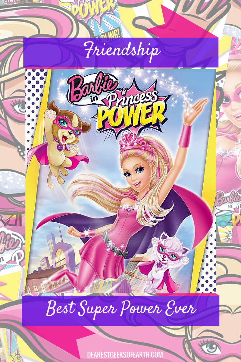 Friendship is the best super power ever. Just ask Barbie.   Dearest Geeks of Earth